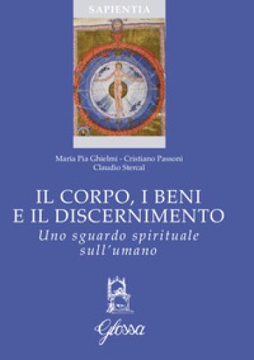 Il corpo, i beni e il discernimento. Uno sguardo spirituale sull'umano - Maria Pia Ghielmi  