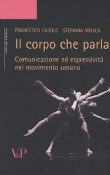 Il corpo che parla. Comunicazione ed espressività nel movimento umano - Francesco Casolo  