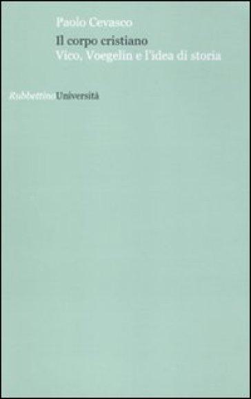 Il corpo cristiano. Vico, Voegelin e l'idea di storia - Paolo Cevasco |