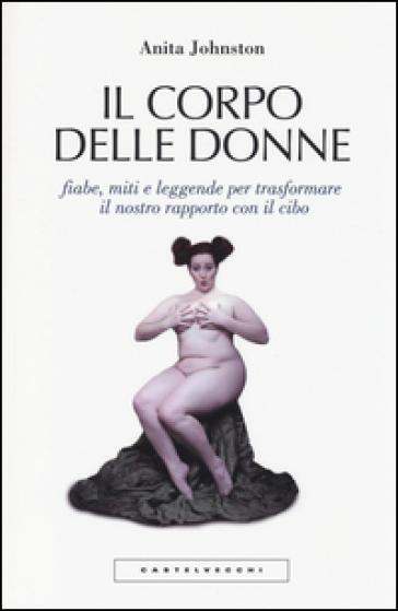 Il corpo delle donne. Fiabe, miti e leggende per trasformare il nostro rapporto con il cibo - Anita Johnston | Thecosgala.com