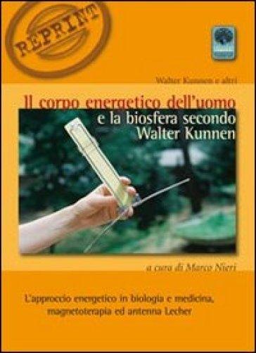 Il corpo energetico dell'uomo e la biosfera secondo Walter Kunnen. L'approccio energetico in biologia e medicina - Walter kunnen  
