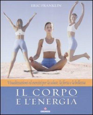Il corpo e l'energia. Visualizzazioni ed esercizi per la salute, la forza e la bellezza - E. Franklin | Ericsfund.org