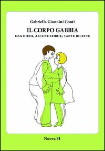 Il corpo gabbia. Una dieta, alcune storie, tante ricette - Gabriella Giannini Conti | Rochesterscifianimecon.com