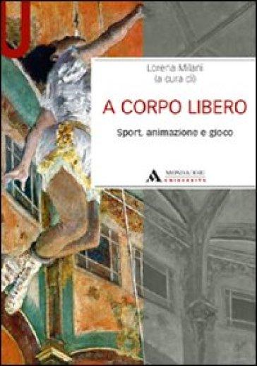 A corpo libero. Sport, animazione e gioco - Lorena Milani |