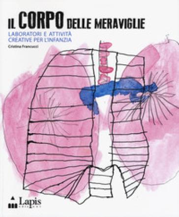 Il corpo delle meraviglie. Laboratori e attività creative per l'infanzia - C. Francucci | Jonathanterrington.com