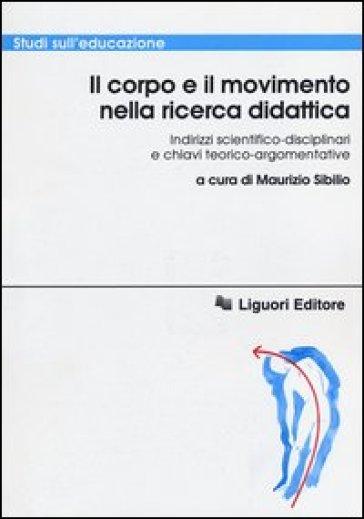 Il corpo e il movimento nella ricerca didattica. Indirizzi scientifico-disciplinari e chiavi teorico-argomentative - M. Sibilio |