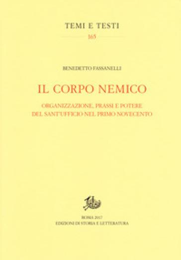 Il corpo nemico. Organizzazione, prassi e potere del Sant'Ufficio nel primo Novecento - Benedetto Fassanelli |