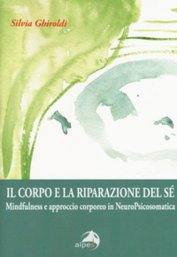 Il corpo e la riparazione del sé. Mindfulness e approccio corporeo in NeuroPsicosomatica - Silvia Ghiroldi |