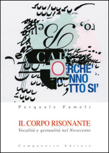 Il corpo risonante. Vocalità e gestualità nel Novecento - Pasquale Fameli |