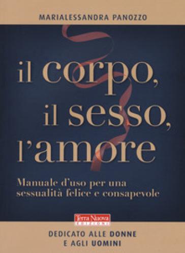 Il corpo, il sesso, l'amore. Manuale d'uso per una sessualità felice e consapevole - Marialessandra Panozzo |