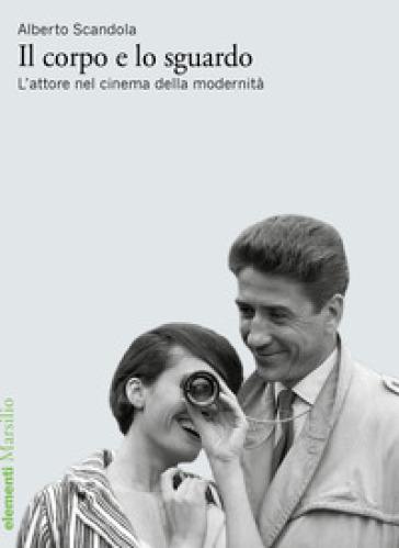 Il corpo e lo sguardo. L'attore nel cinema della modernità - Alberto Scandola | Jonathanterrington.com