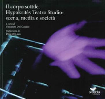 Il corpo sottile. Hypokritès Teatro Studio: scena, media e società - V. Del Gaudio | Thecosgala.com