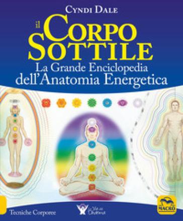 Il corpo sottile. La grande enciclopedia dell'anatomia energetica - Cyndi Dale | Rochesterscifianimecon.com