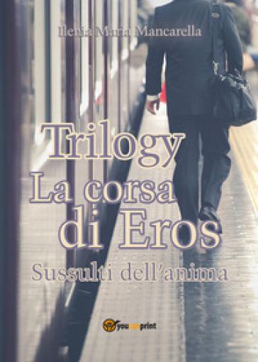 La corsa di Eros. Sussulti dell'anima. Trilogy - Ilenia Maria Mancarella | Jonathanterrington.com
