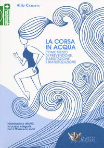 La corsa in acqua come mezzo di prevenzione, riabilitazione e riatletizzazione. Idroterapia e attività in acqua integrate per il fitness e lo sport - Alfio Cazzetta | Rochesterscifianimecon.com