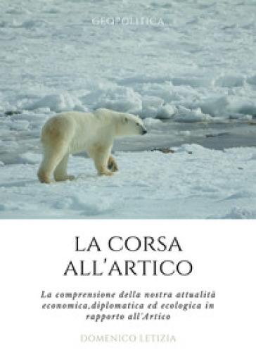 La corsa all'Artico. La comprensione della nostra attualità economica, diplomatica ed ecologica in rapporto all'Artico - Domenico Letizia |