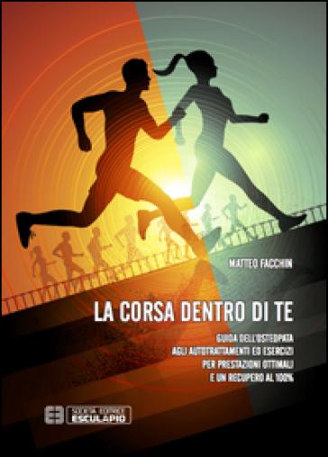 La corsa dentro di te. Guida dell'osteopata agli autotrattamenti ed esercizi per prestazioni ottimali e un recupero al 100% - Matteo Facchin |