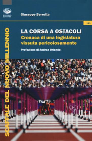La corsa a ostacoli. Cronaca di una legislatura vissuta pericolosamente - Giuseppe Berretta |