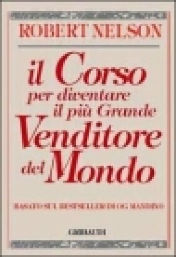 Il corso per diventare il più grande venditore del mondo. Basato sul bestseller di Og Mandino - Robert Nelson |