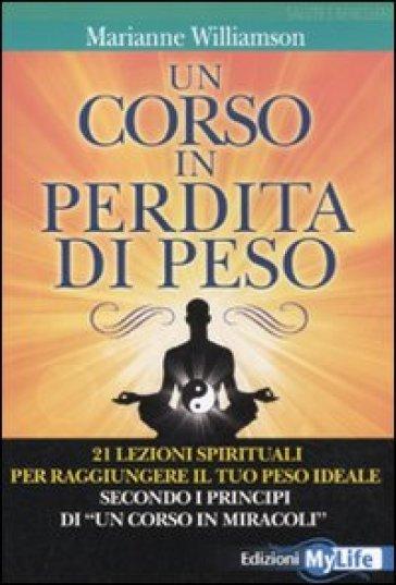 Un corso in perdita di peso. 21 lezioni spirituali per raggiungere il tuo peso ideale secondo i principi di «un corso in miracoli» - Marianne Williamson |