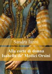 Alla corte di donna Isabella de' Medici Orsini. Racconti e ricette