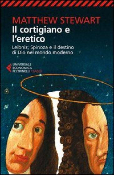 Il cortigiano e l'eretico. Leibniz, Spinoza e il destino di Dio nel mondo moderno - Matthew Stewart   Rochesterscifianimecon.com