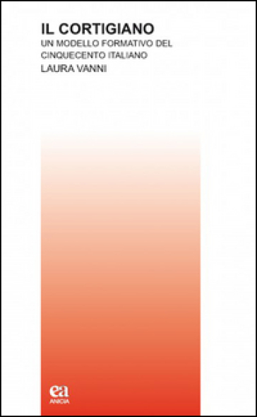 Il cortigiano. Un modello formativo del Cinquecento italiano - Laura Vanni | Jonathanterrington.com