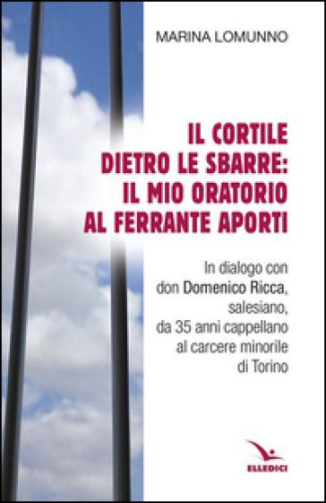 Il cortile dietro le sbarre: il mio oratorio al Ferrante Aporti - Marina Lomunno | Rochesterscifianimecon.com