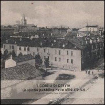 I cortili di Cervia. Lo spazio pubblico nella città storica - V. Orioli  