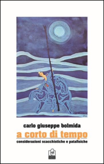 A corto di tempo. Considerazioni scacchistiche e patafisiche - Carlo Bolmida  