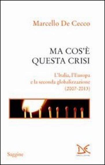 Ma cos'è questa crisi. L'Italia, l'Europa e la seconda globalizzazione (2007-2013) - Marcello De Cecco |