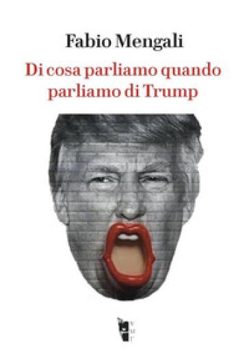 Di cosa parliamo quando parliamo di Trump - Fabio Mengali  