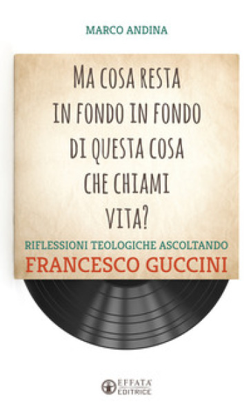 Ma cosa resta in fondo in fondo di questa cosa che chiami vita? Riflessioni teologiche ascoltando Francesco Guccini - Marco Andina  