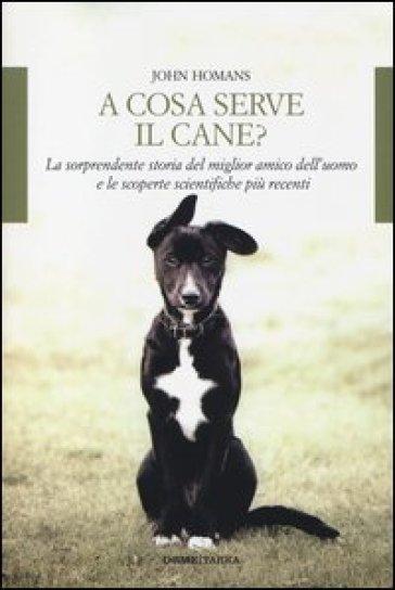 A cosa serve il cane? La sorprendente storia del miglior amico dell'uomo e le scoperte scientifiche più recenti - John Homans   Rochesterscifianimecon.com