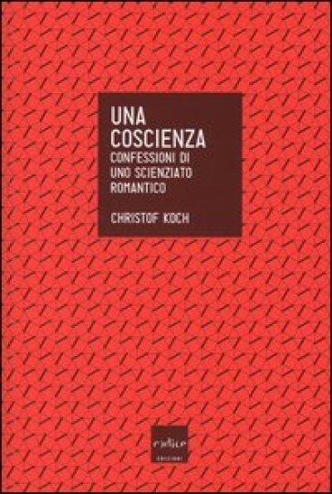 Una coscienza. Confessioni di uno scienziato romantico - Christof Koch | Rochesterscifianimecon.com