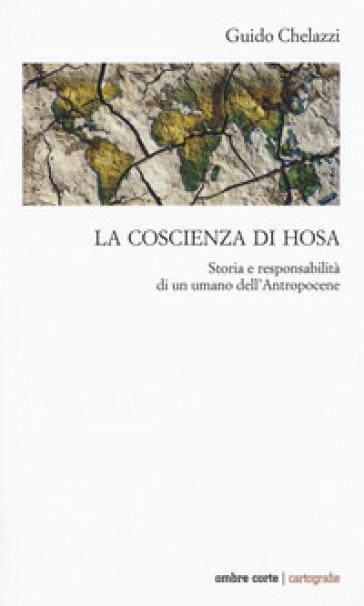 La coscienza di Hosa. Storia e responsabilità di un umano dell'Antropocene - Guido Chelazzi |
