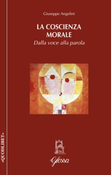 La coscienza morale. Dalla voce alla parola - Giuseppe Angelini |