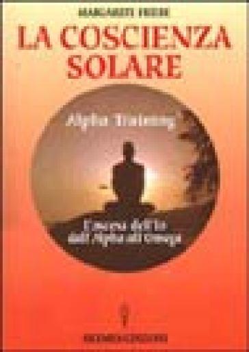 La coscienza solare. Alpha Training. L'ascesa dell'Io dall'Alpha all'Omega - Margarete Friebe |