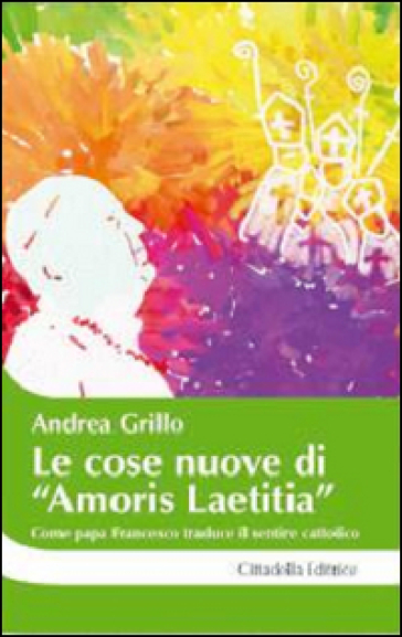 Le cose nuove di «Amoris laetitia». Come papa Francesco traduce il sentire cattolico - Andrea Grillo  