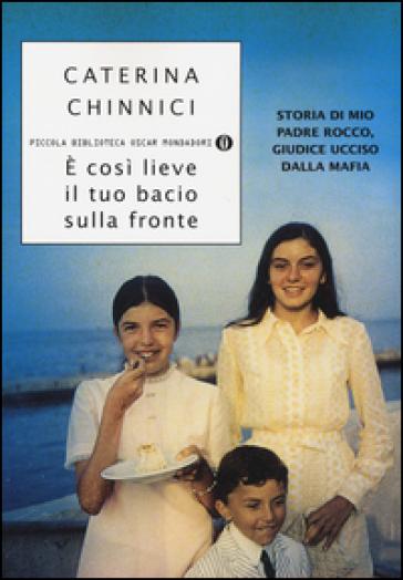 E' così lieve il tuo bacio sulla fronte. Storia di mio padre Rocco, giudice ucciso dalla mafia - Caterina Chinnici |