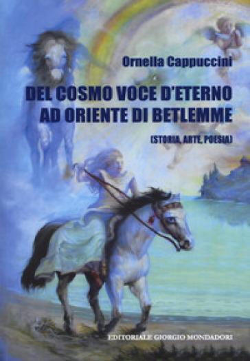 Del cosmo. Voce d'eterno ad oriente di Betlemme (Storia, arte, poesia) - Ornella Cappuccini | Kritjur.org