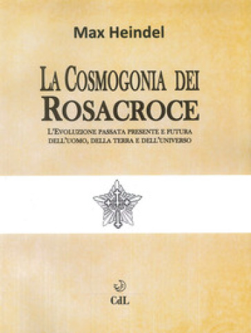 La cosmogonia dei Rosacroce. L'evoluzione passata, presente e futura dell'uomo, della terra e dell'universo - Max Heindel |