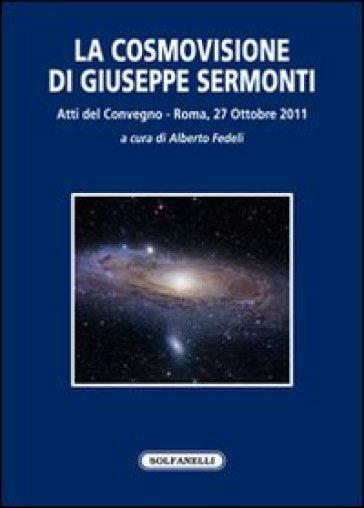 La cosmovisione di Giuseppe Sermonti. Atti del Convegno (Roma, 27 ottobre 2011) - A. Fedeli |