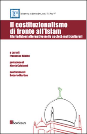 Il costituzionalismo di fronte all'Islam. Giurisdizioni alternative nelle società multiculturali - F. Alicino | Rochesterscifianimecon.com