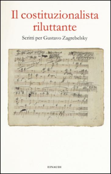 Il costituzionalista riluttante. Scritti per Gustavo Zagrebelsky - A. Giorgis |