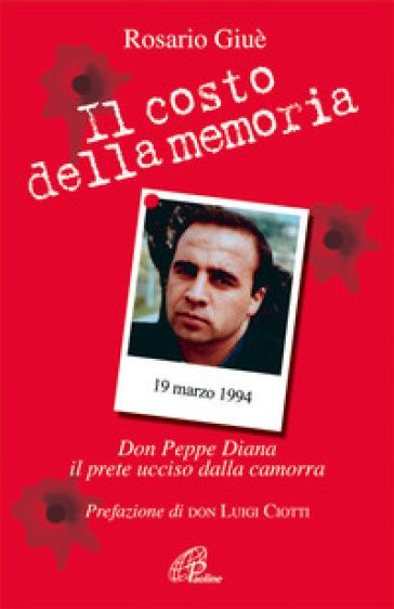 Il costo della memoria. Don Peppe Diana. Il prete ucciso dalla camorra - Rosario Giuè |