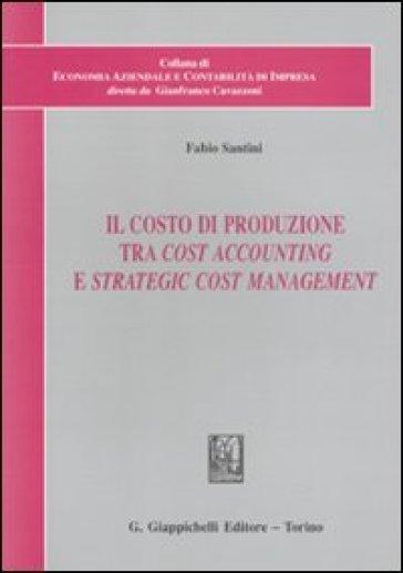 Il costo di produzione tra cost accounting e strategic cost management - Fabio Santini |