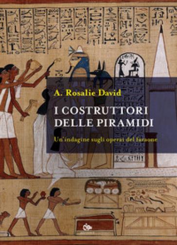 I costruttori delle piramidi. Un'indagine sugli operai del faraone - A. Rosalie David |