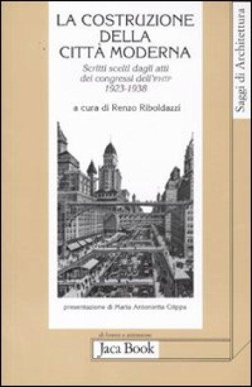 La costruzione della città moderna. Scritti scelti dagli Atti dei congressi dell'Ifhtp (1923-1938) - A. Di Ciolo |