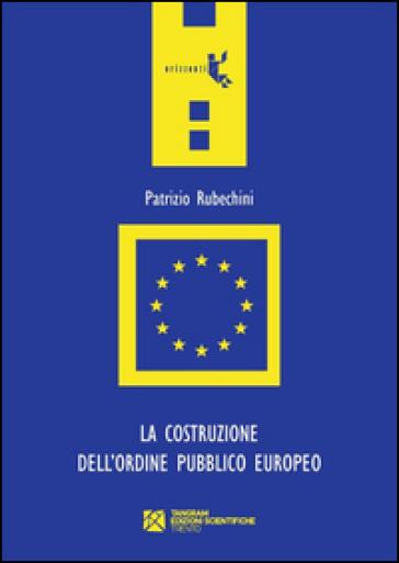 La costruzione dell'ordine pubblico europeo - Patrizio Rubechini   Rochesterscifianimecon.com
